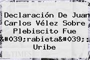 Declaración De Juan Carlos <b>Vélez</b> Sobre Plebiscito Fue &#039;rabieta&#039;: Uribe