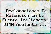 Declaraciones De Retención En La Fuente Ineficaces: <b>DIAN</b> Adelanta <b>...</b>