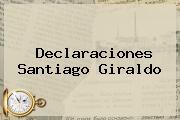 Declaraciones <b>Santiago Giraldo</b>
