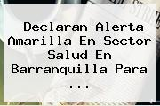 Declaran Alerta Amarilla En Sector Salud En Barranquilla Para <b>...</b>