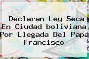 Declaran Ley Seca En Ciudad <b>boliviana</b> Por Llegada Del Papa Francisco