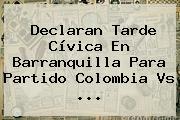 Declaran Tarde Cívica En Barranquilla Para Partido <b>Colombia Vs</b> ...