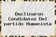 Declinaron Condidatos Del <b>partido Humanista</b>
