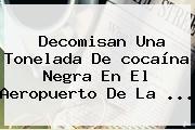 Decomisan Una Tonelada De <b>cocaína Negra</b> En El Aeropuerto De La <b>...</b>