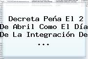 Decreta Peña El 2 De Abril Como El Día De La Integración De <b>...</b>