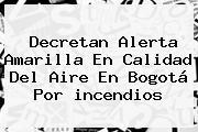 Decretan Alerta Amarilla En Calidad Del Aire En <b>Bogotá</b> Por <b>incendios</b>