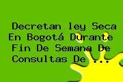 Decretan <b>ley Seca</b> En Bogotá Durante Fin De Semana De Consultas De <b>...</b>