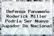 Defensa Panameño <b>Roderick Miller</b> Podría Ser Nuevo Jugador De Nacional