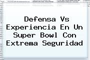 Defensa Vs Experiencia En Un <b>Super Bowl</b> Con Extrema Seguridad