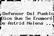 Defensor Del Pueblo Dice Que Se Enamoró De <b>Astrid Helena</b> <b>...</b>