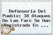 Defensoría Del Pueblo: <b>38</b> Ataques De Las Farc Se Han Registrado En <b>...</b>