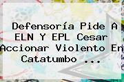 Defensoría Pide A ELN Y <b>EPL</b> Cesar Accionar Violento En Catatumbo ...