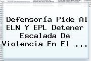 Defensoría Pide Al ELN Y <b>EPL</b> Detener Escalada De Violencia En El ...
