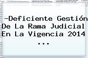 ?Deficiente Gestión De La <b>Rama Judicial</b> En La Vigencia 2014 <b>...</b>