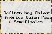 Definen <b>hoy Chivas</b> Y <b>América</b> Quien Pasa A Semifinales