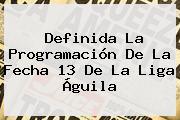Definida La Programación De La Fecha 13 De La <b>Liga Águila</b>
