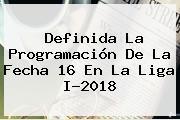 Definida La Programación De La Fecha 16 En La <b>Liga</b> I-2018