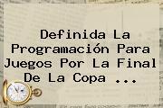 Definida La Programación Para Juegos Por La Final De La <b>Copa</b> ...