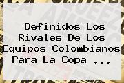 Definidos Los Rivales De Los Equipos Colombianos Para La <b>Copa</b> ...