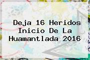 Deja 16 Heridos Inicio De La <b>Huamantlada 2016</b>