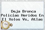 Deja Bronca Policías Heridos En El <b>Xolos Vs</b>. <b>Atlas</b>
