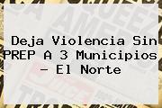 Deja Violencia Sin <b>PREP</b> A 3 Municipios - El Norte