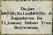 Dejan 'Xolos' A Jugadores De Tijuana; Deben Tres Quincenas