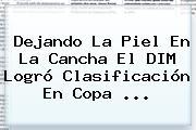 Dejando La Piel En La Cancha El DIM Logró Clasificación En Copa ...