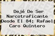 Dejé De Ser Narcotraficante Desde El 84: Rafael <b>Caro Quintero</b>