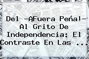 Del ?¡Fuera Peña!? Al <b>Grito De Independencia</b>: El Contraste En Las ...