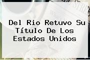 Del Rio Retuvo Su Título De Los Estados Unidos