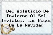 Del <b>solsticio De Invierno</b> Al Sol Invictus, Las Bases De La Navidad