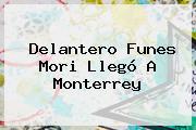 Delantero <b>Funes Mori</b> Llegó A Monterrey