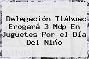 Delegación Tláhuac Erogará 3 Mdp En Juguetes Por <b>el Día Del Niño</b>