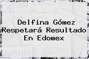 <b>Delfina Gómez</b> Respetará Resultado En Edomex
