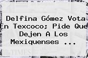<b>Delfina Gómez</b> Vota En Texcoco; Pide Que Dejen A Los Mexiquenses ...