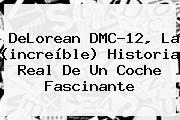 <b>DeLorean</b> DMC-12, La (increíble) Historia Real De Un Coche Fascinante