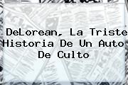<b>DeLorean</b>, La Triste Historia De Un Auto De Culto