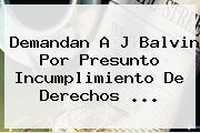Demandan A <b>J Balvin</b> Por Presunto Incumplimiento De Derechos <b>...</b>
