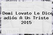 Demi Lovato Le Dice <b>adiós</b> A Un Triste <b>2015</b>