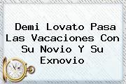 <b>Demi Lovato Pasa Las Vacaciones Con Su Novio Y Su Exnovio</b>