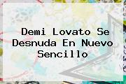 <b>Demi Lovato</b> Se Desnuda En Nuevo Sencillo