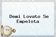 <b>Demi Lovato</b> Se Empelota