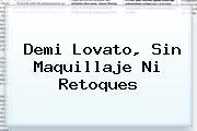 <b>Demi Lovato</b>, Sin Maquillaje Ni Retoques