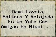 <b>Demi Lovato</b>, Soltera Y Relajada En Un Yate Con Amigas En Miami ...