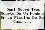 <b>Demi Moore</b> Tras Muerte De Un Hombre En La Piscina De Su Casa <b>...</b>