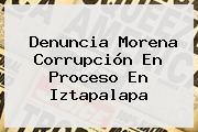 Denuncia <b>Morena</b> Corrupción En Proceso En Iztapalapa