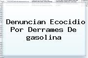 Denuncian Ecocidio Por Derrames De <b>gasolina</b>