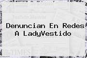 Denuncian En Redes A <b>LadyVestido</b>