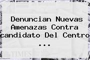 Denuncian Nuevas Amenazas Contra Candidato Del <b>Centro</b> ...